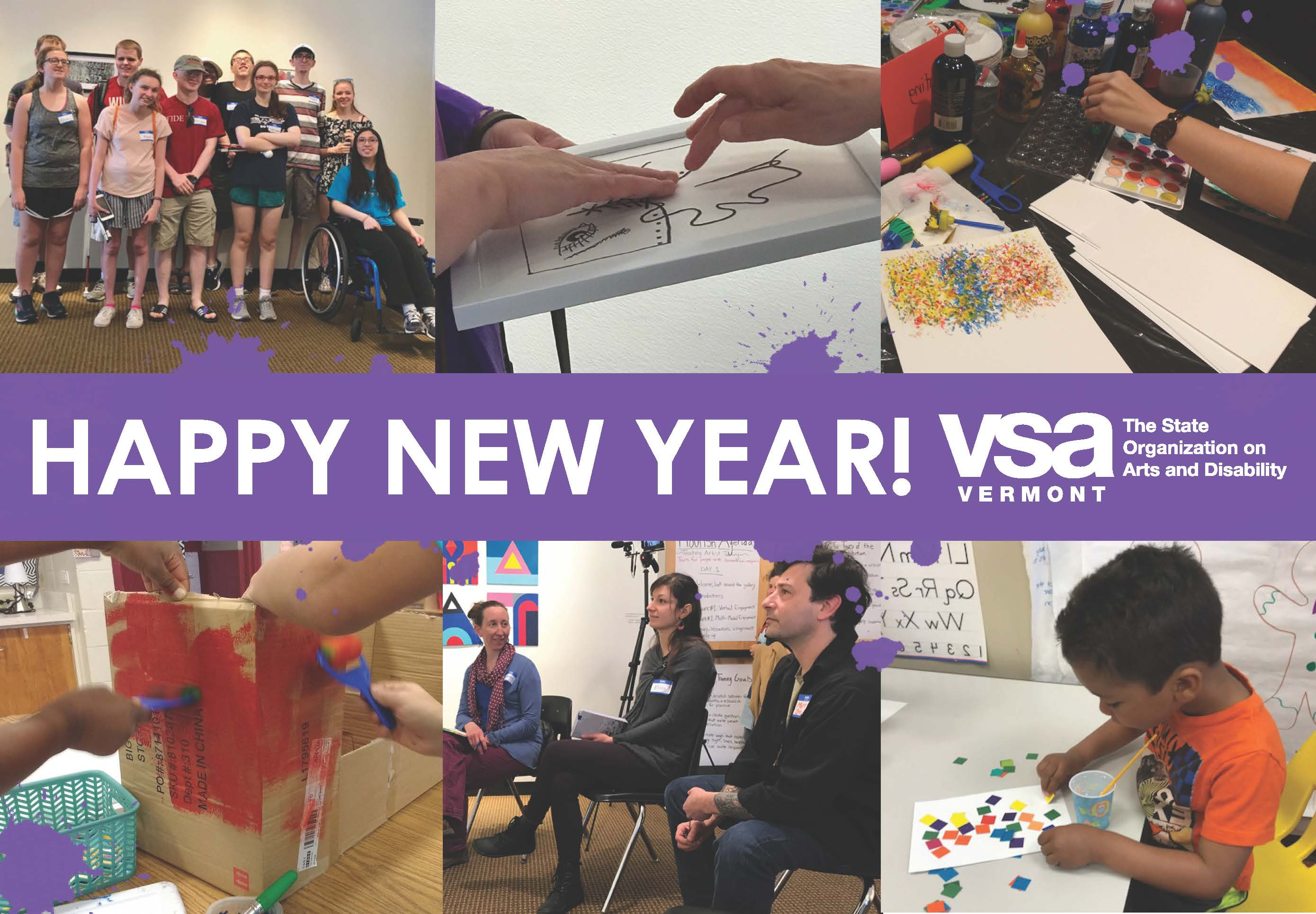 "A purple banner with white text reads ""Happy New Year!"" followed by the VSA Vermont logo. The banner runs across a grid of six images, top left clockwise: A group of student visitors at the FLOURISH exhibition; two hands exploring a tactile representation art piece; a table covered with art supplies at a professional development training; two sets of arms reaching in, painting a box together; three teaching artists engaged in conversation white seated at a training, and a young boy making artwork in the Arts to Smarts program."